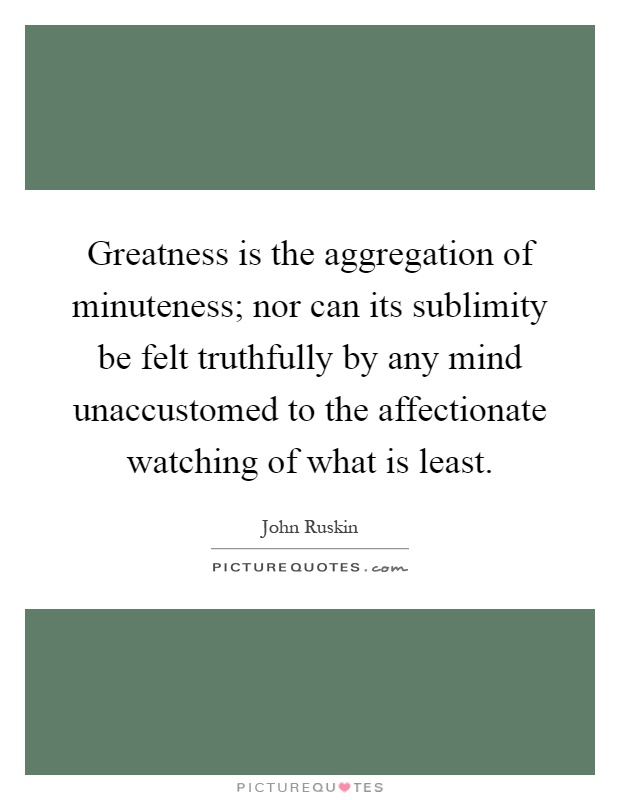 Greatness is the aggregation of minuteness; nor can its sublimity be felt truthfully by any mind unaccustomed to the affectionate watching of what is least Picture Quote #1