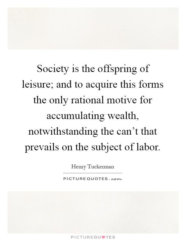 Society is the offspring of leisure; and to acquire this forms the only rational motive for accumulating wealth, notwithstanding the can't that prevails on the subject of labor Picture Quote #1