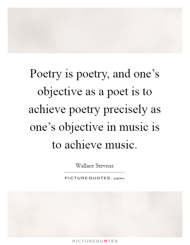 Poetry is poetry, and one's objective as a poet is to achieve poetry precisely as one's objective in music is to achieve music Picture Quote #1