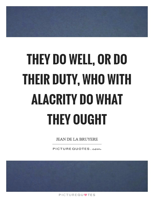 They do well, or do their duty, who with alacrity do what they ought Picture Quote #1