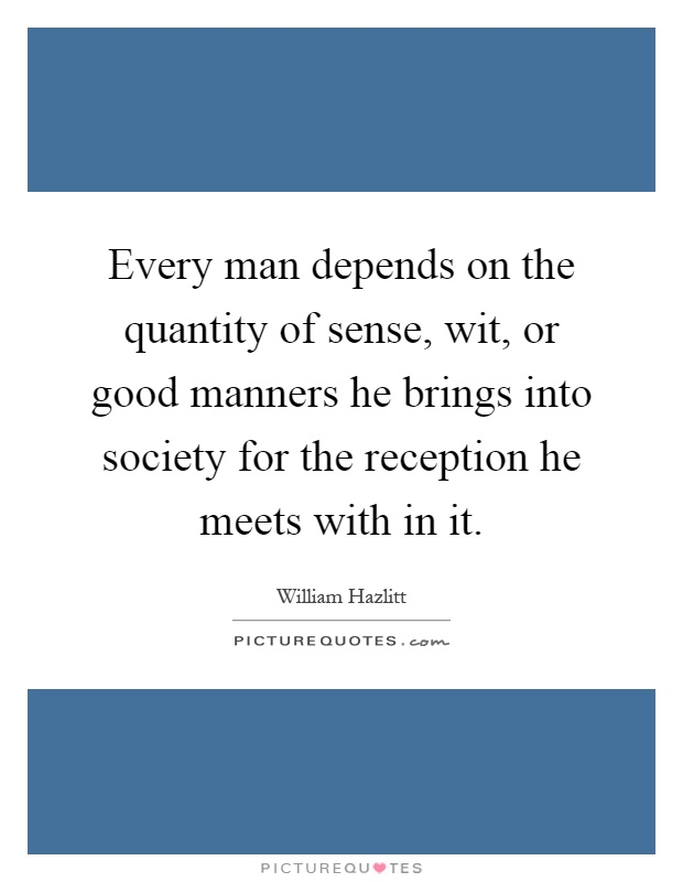 Every man depends on the quantity of sense, wit, or good manners he brings into society for the reception he meets with in it Picture Quote #1
