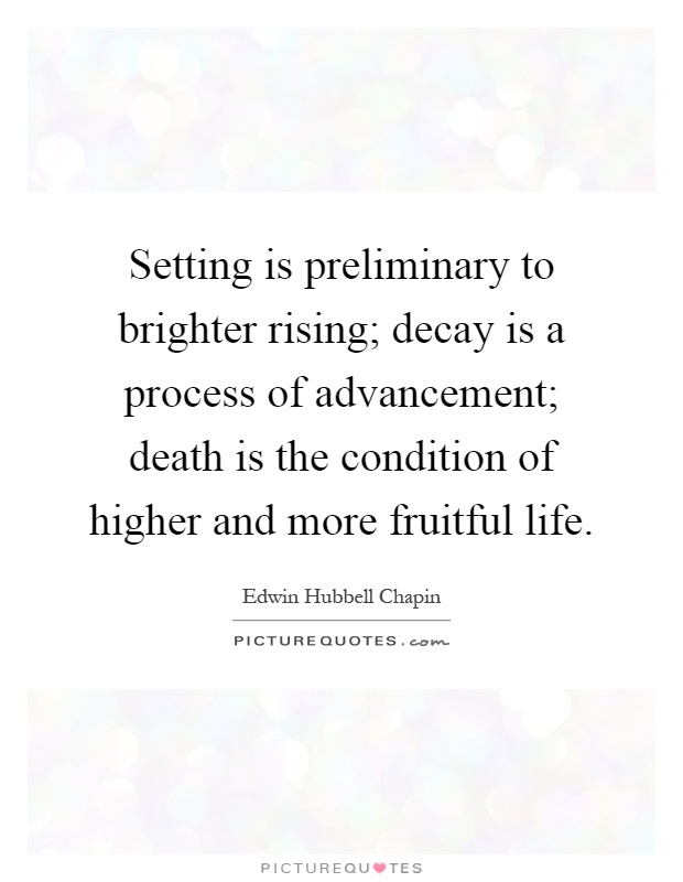Setting is preliminary to brighter rising; decay is a process of advancement; death is the condition of higher and more fruitful life Picture Quote #1