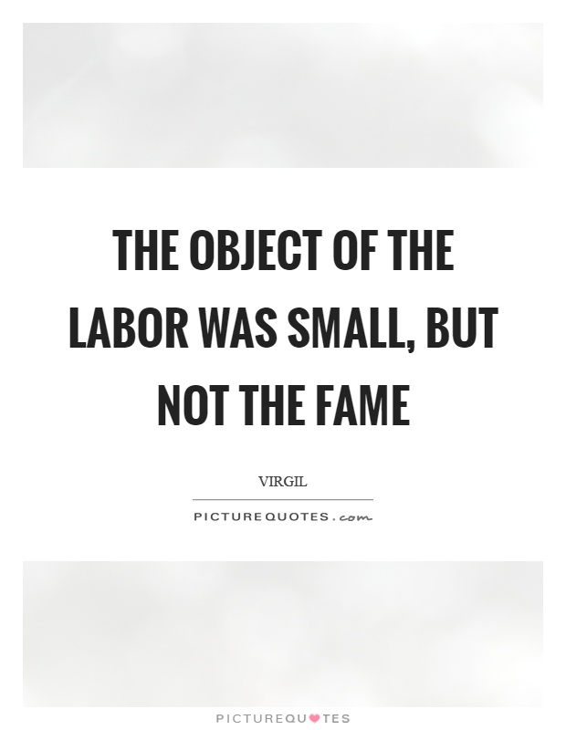 The object of the labor was small, but not the fame Picture Quote #1