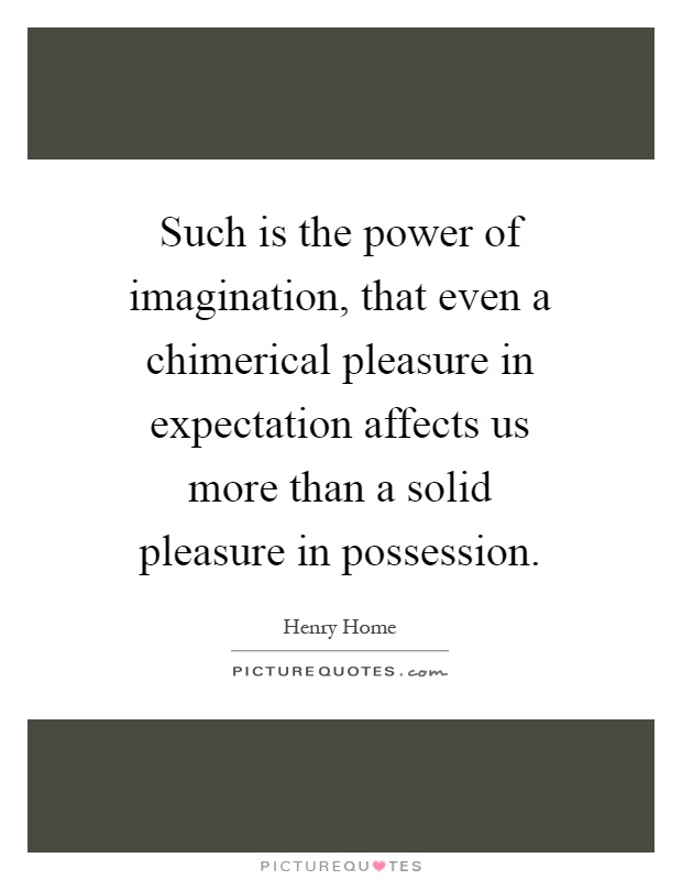 Such is the power of imagination, that even a chimerical pleasure in expectation affects us more than a solid pleasure in possession Picture Quote #1