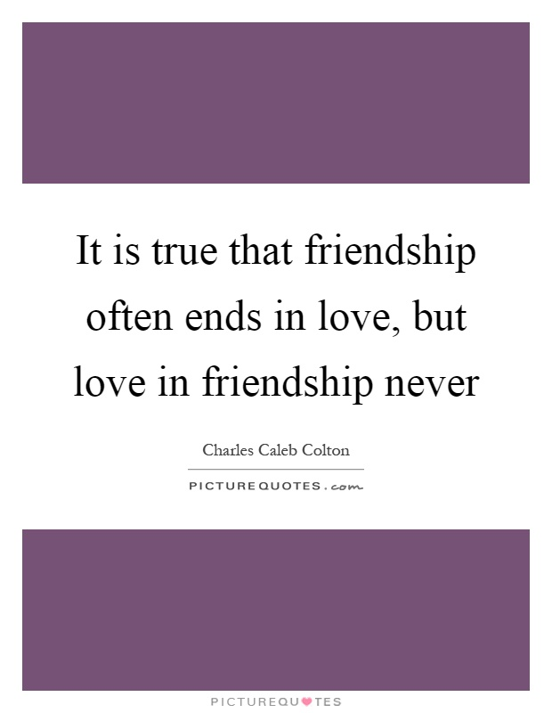 It is true that friendship often ends in love, but love in friendship never Picture Quote #1