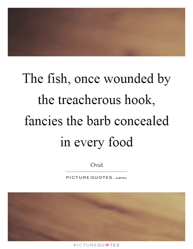 The fish, once wounded by the treacherous hook, fancies the barb concealed in every food Picture Quote #1