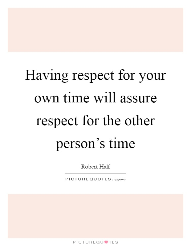 Having respect for your own time will assure respect for the other person's time Picture Quote #1