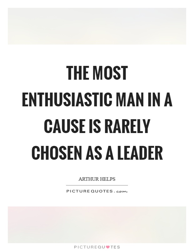 The most enthusiastic man in a cause is rarely chosen as a leader Picture Quote #1