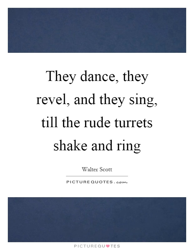 They dance, they revel, and they sing, till the rude turrets shake and ring Picture Quote #1