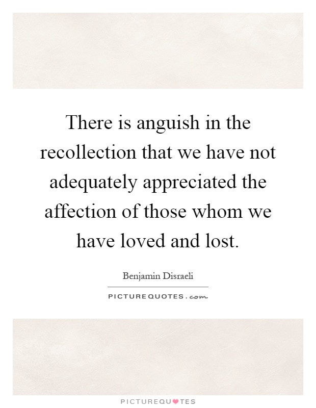 There is anguish in the recollection that we have not adequately appreciated the affection of those whom we have loved and lost Picture Quote #1