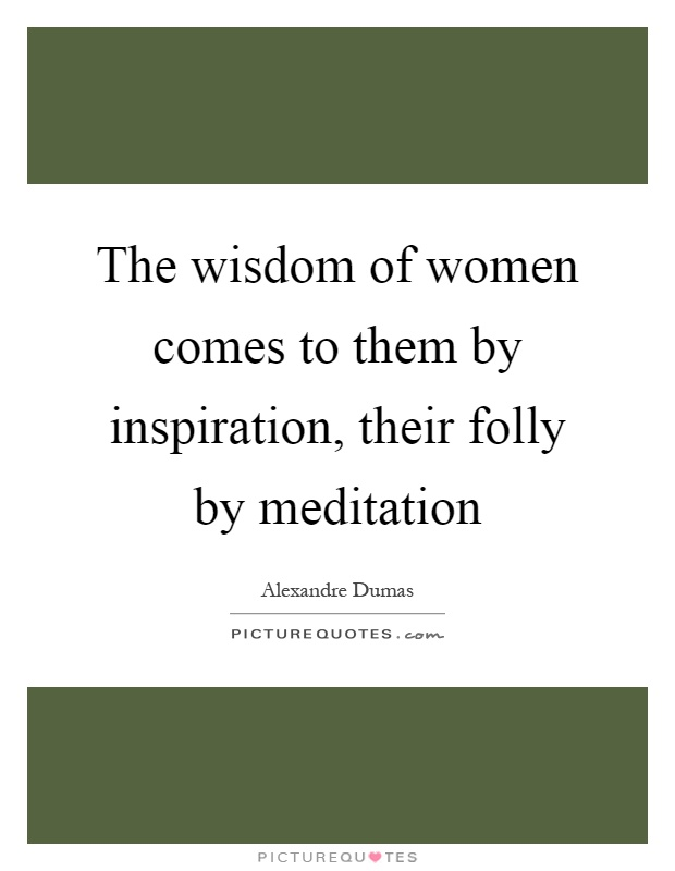 The wisdom of women comes to them by inspiration, their folly by meditation Picture Quote #1