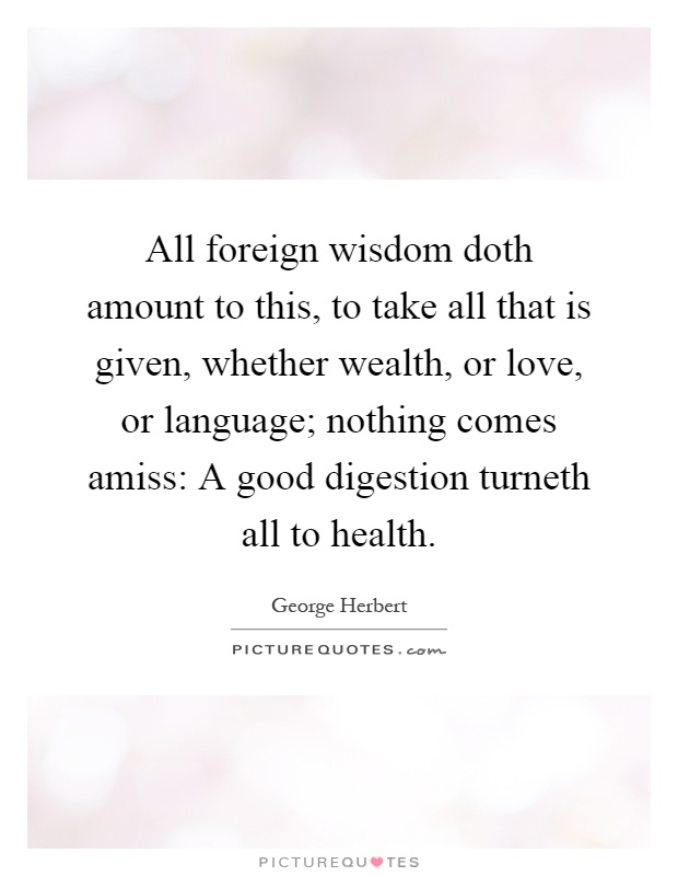 All foreign wisdom doth amount to this, to take all that is given, whether wealth, or love, or language; nothing comes amiss: A good digestion turneth all to health Picture Quote #1