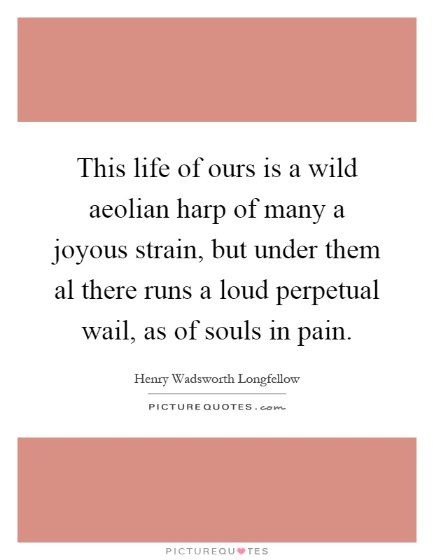 This life of ours is a wild aeolian harp of many a joyous strain, but under them al there runs a loud perpetual wail, as of souls in pain Picture Quote #1