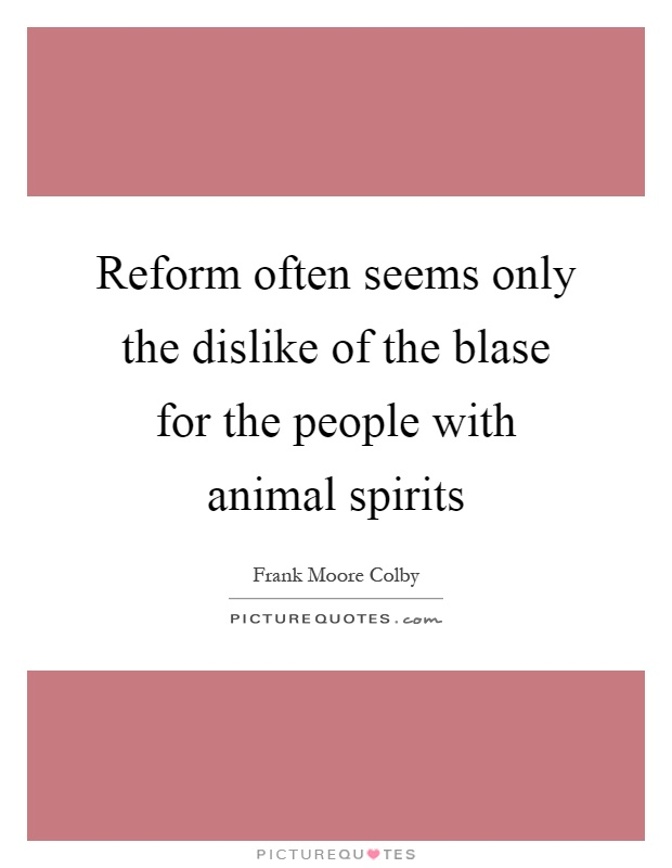 Reform often seems only the dislike of the blase for the people with animal spirits Picture Quote #1