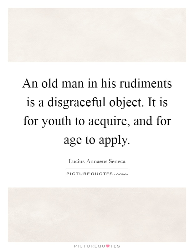 An old man in his rudiments is a disgraceful object. It is for youth to acquire, and for age to apply Picture Quote #1