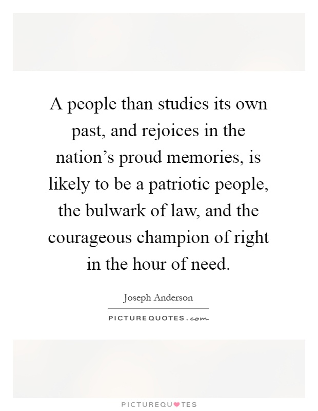 A people than studies its own past, and rejoices in the nation's proud memories, is likely to be a patriotic people, the bulwark of law, and the courageous champion of right in the hour of need Picture Quote #1