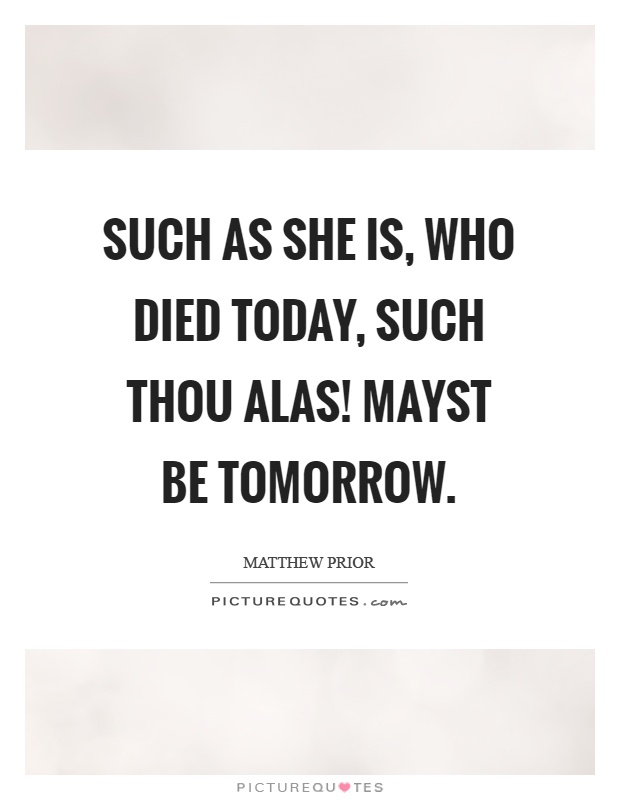 Such as she is, who died today, such thou alas! Mayst be tomorrow Picture Quote #1