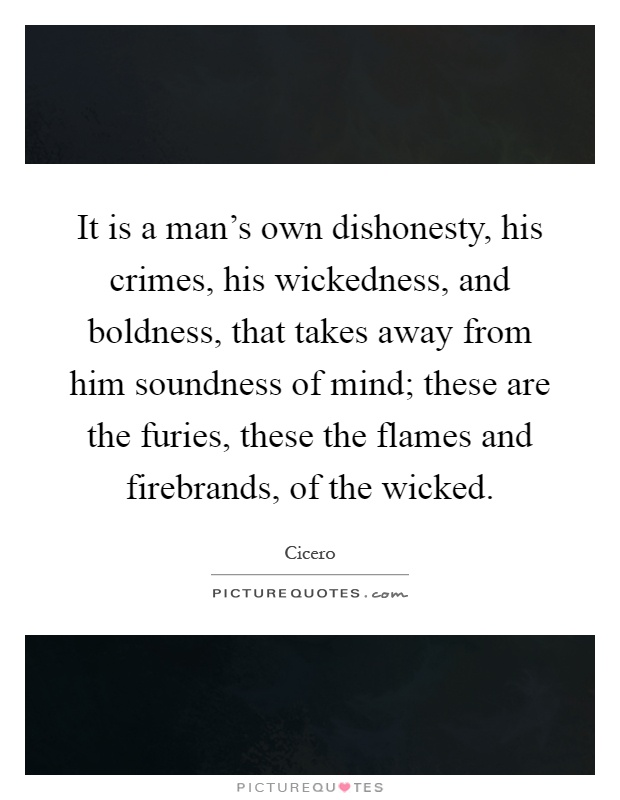 It is a man's own dishonesty, his crimes, his wickedness, and boldness, that takes away from him soundness of mind; these are the furies, these the flames and firebrands, of the wicked Picture Quote #1