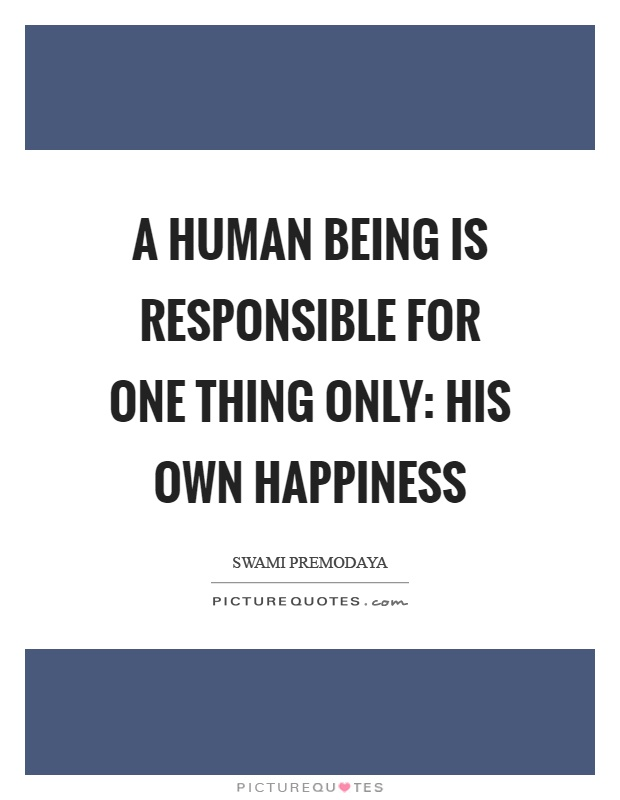 A human being is responsible for one thing only: His own happiness Picture Quote #1