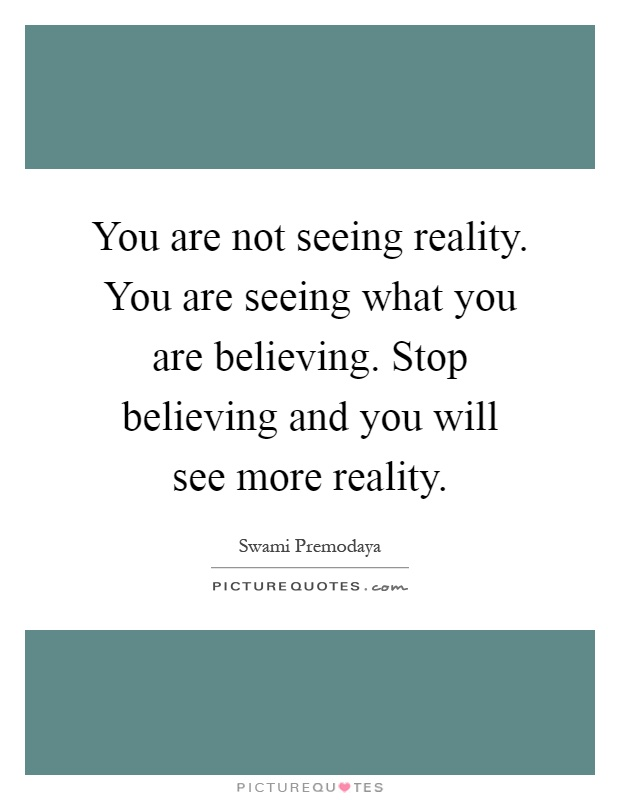 You are not seeing reality. You are seeing what you are believing. Stop believing and you will see more reality Picture Quote #1
