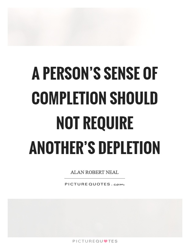 A person's sense of completion should not require another's depletion Picture Quote #1