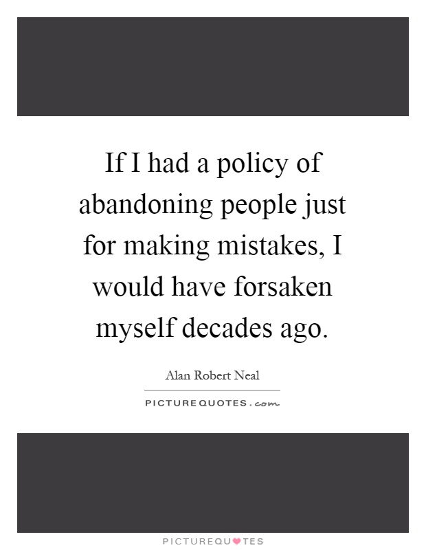 If I had a policy of abandoning people just for making mistakes, I would have forsaken myself decades ago Picture Quote #1
