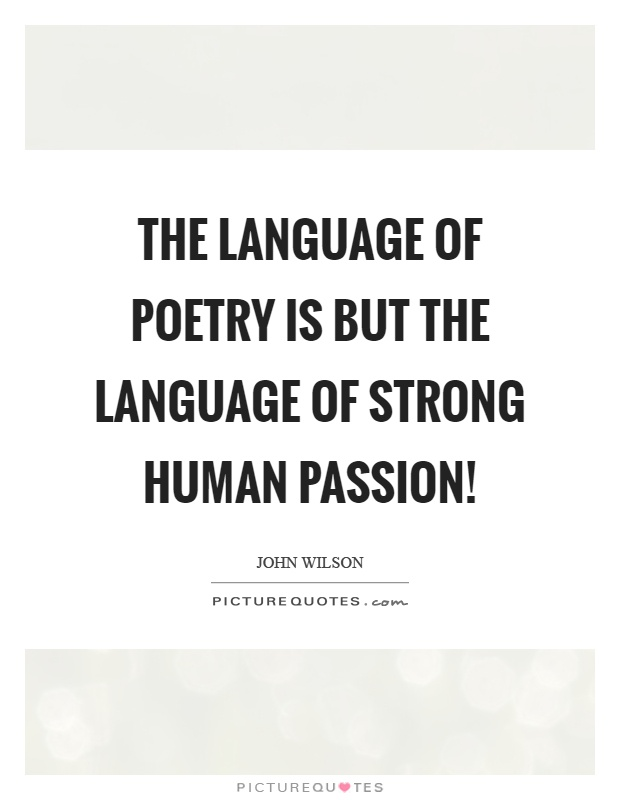 The language of poetry is but the language of strong human passion! Picture Quote #1