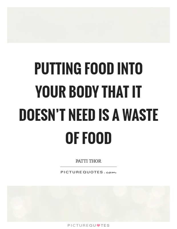 Putting food into your body that it doesn't need is a waste of food Picture Quote #1