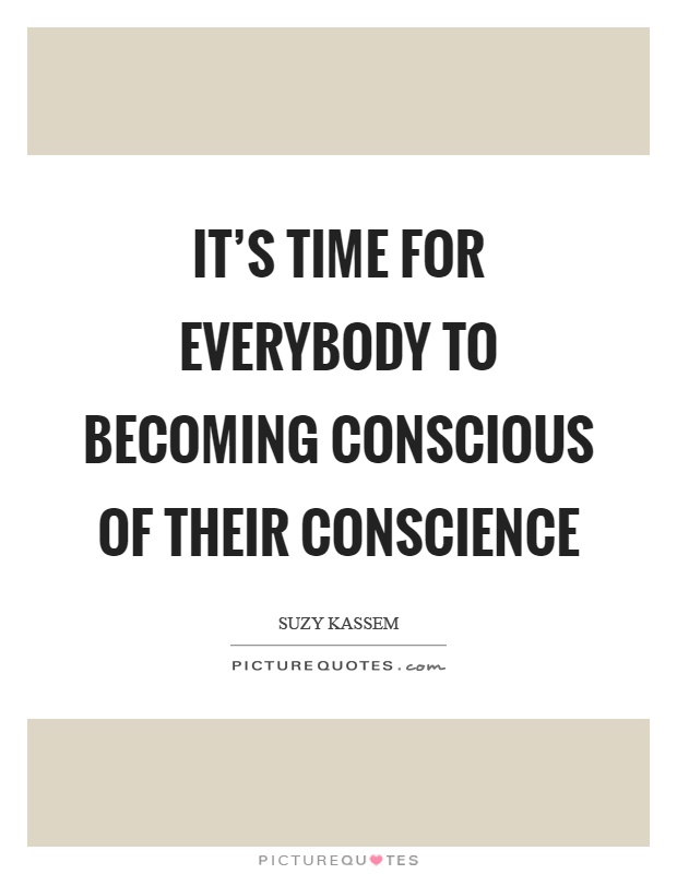 It's time for everybody to becoming conscious of their conscience Picture Quote #1
