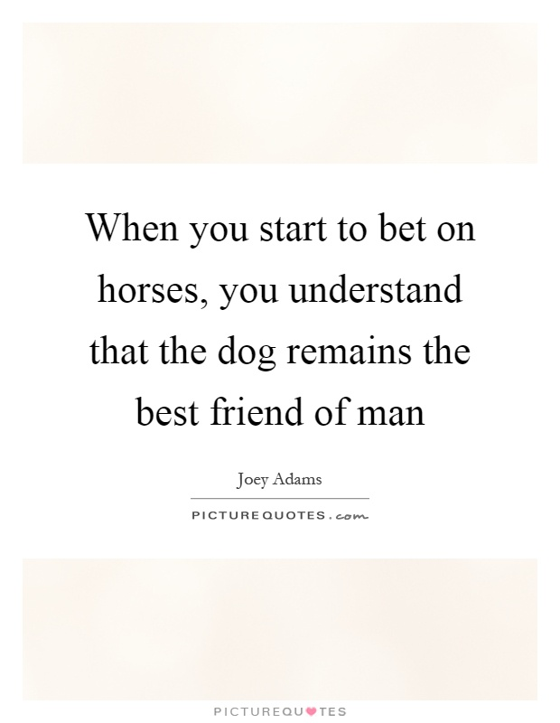 When you start to bet on horses, you understand that the dog remains the best friend of man Picture Quote #1
