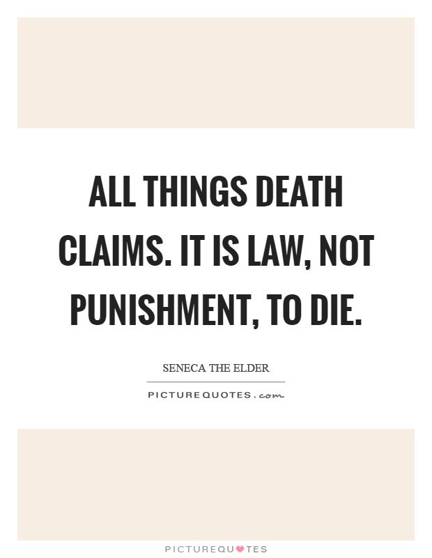 All things death claims. It is law, not punishment, to die Picture Quote #1