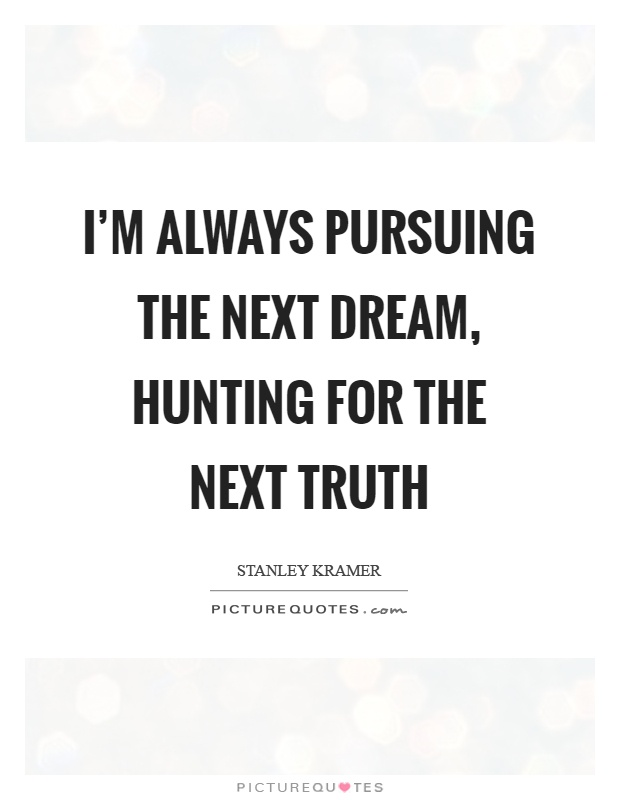 I'm always pursuing the next dream, hunting for the next truth Picture Quote #1