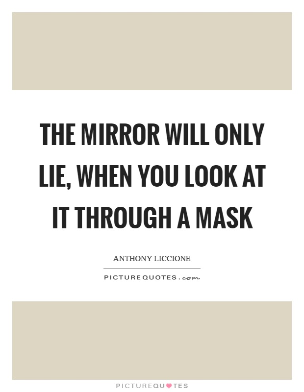 The mirror will only lie, when you look at it through a mask Picture Quote #1