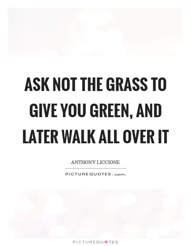 Ask not the grass to give you green, and later walk all over it Picture Quote #1