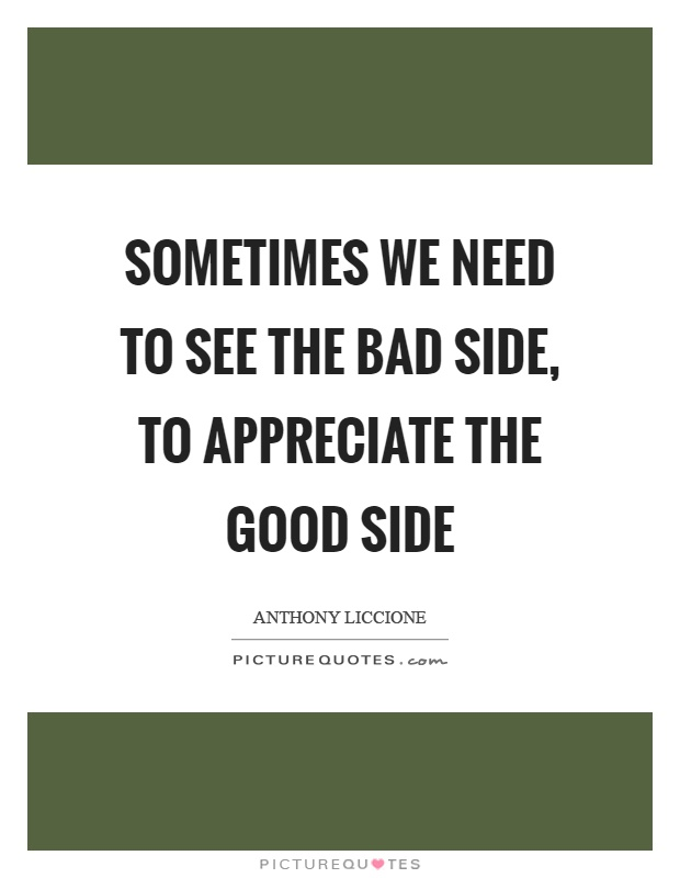 Sometimes we need to see the bad side, to appreciate the good side Picture Quote #1