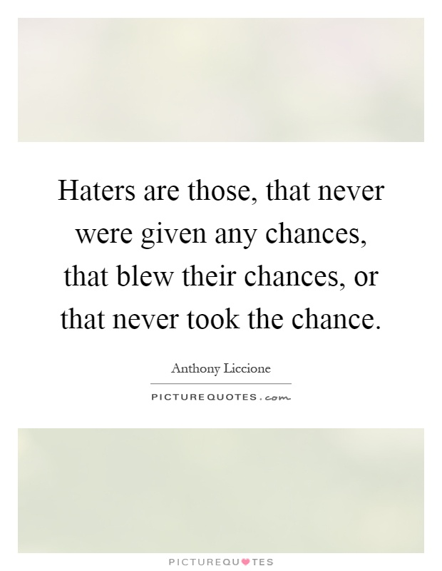 Haters are those, that never were given any chances, that blew their chances, or that never took the chance Picture Quote #1
