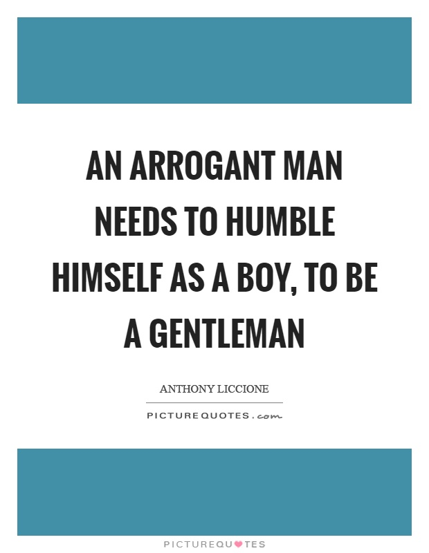 An arrogant man needs to humble himself as a boy, to be a gentleman Picture Quote #1