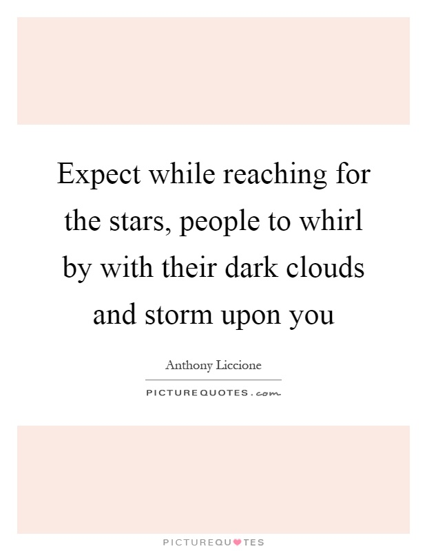 Expect while reaching for the stars, people to whirl by with their dark clouds and storm upon you Picture Quote #1