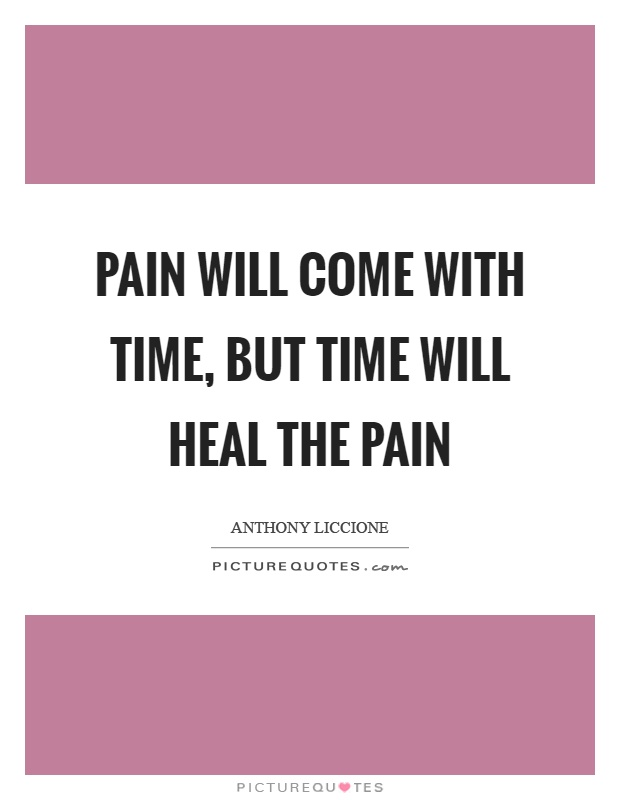 Pain will come with time, but time will heal the pain Picture Quote #1