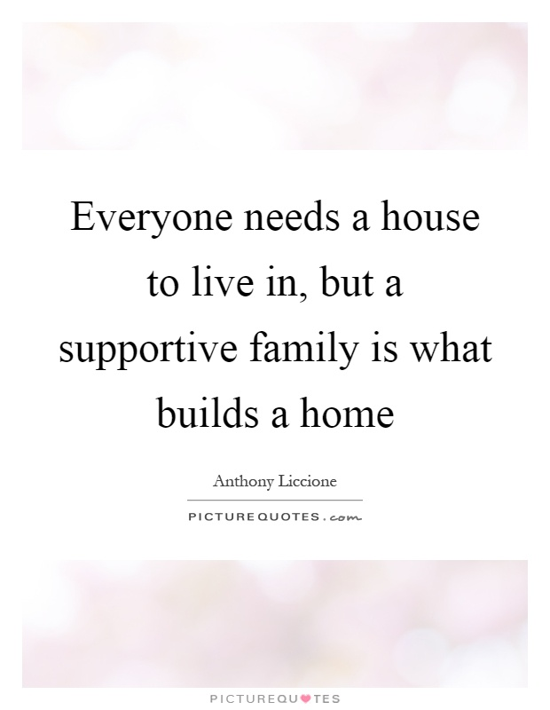 Everyone needs a house to live in, but a supportive family is what builds a home Picture Quote #1