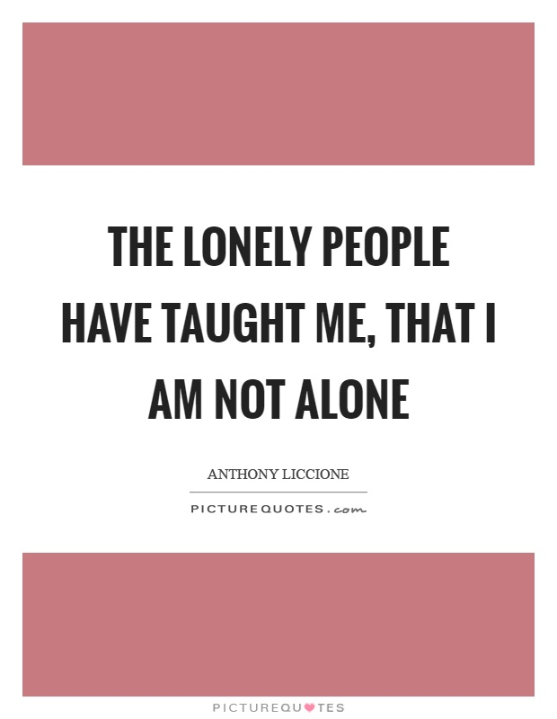 The lonely people have taught me, that I am not alone Picture Quote #1