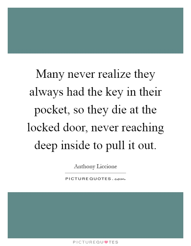 Many never realize they always had the key in their pocket, so they die at the locked door, never reaching deep inside to pull it out Picture Quote #1