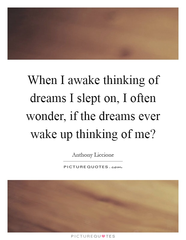 When I awake thinking of dreams I slept on, I often wonder, if the dreams ever wake up thinking of me? Picture Quote #1