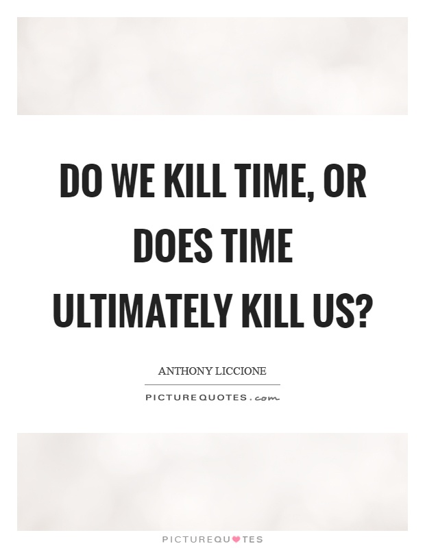 Do we kill time, or does time ultimately kill us? Picture Quote #1