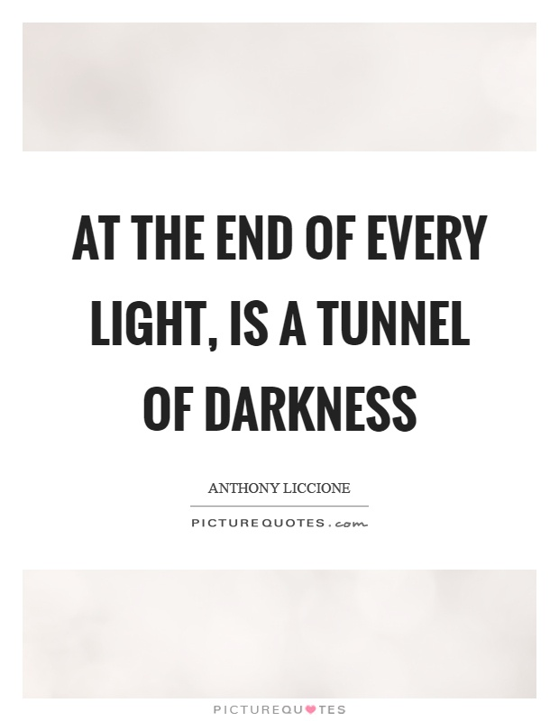 At the end of every light, is a tunnel of darkness Picture Quote #1