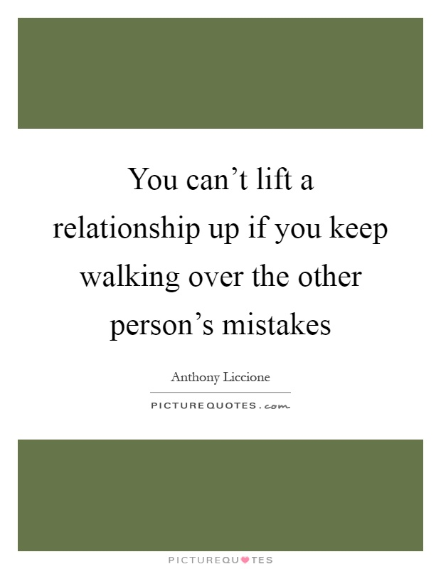 You can't lift a relationship up if you keep walking over the other person's mistakes Picture Quote #1