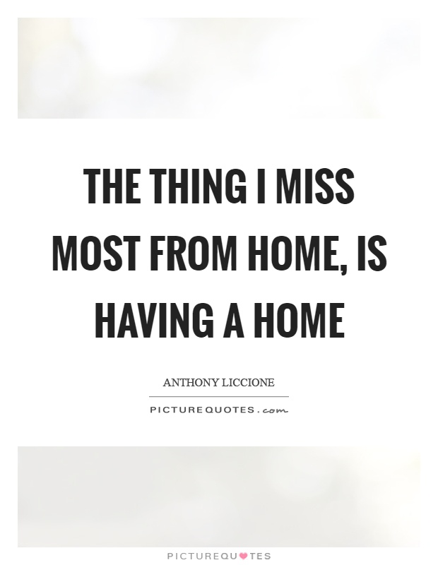 The Thing I Miss Most From Home Is Having A Home Picture Quotes