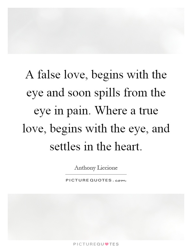A false love, begins with the eye and soon spills from the eye in pain. Where a true love, begins with the eye, and settles in the heart Picture Quote #1
