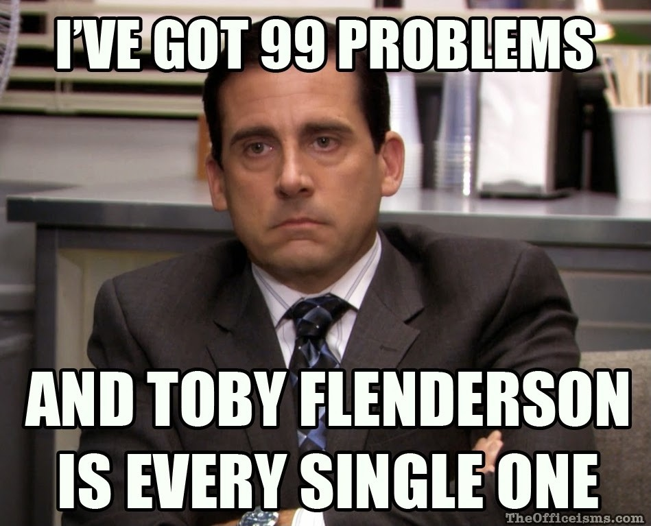 I've got 99 problems, and Toby Flenderson is every single one Picture Quote #1