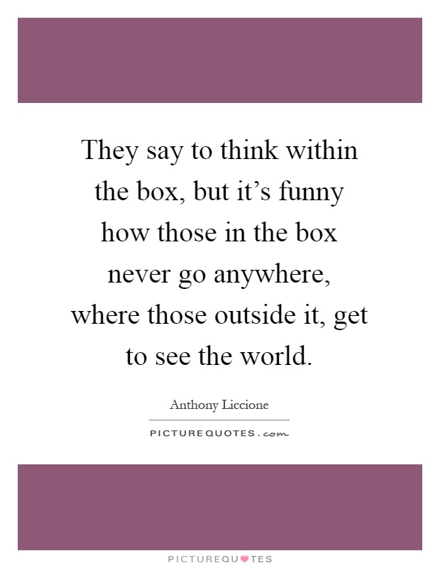 They say to think within the box, but it's funny how those in the box never go anywhere, where those outside it, get to see the world Picture Quote #1